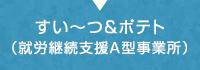 就労継続支援A型事業所すい~つ&ポテト
